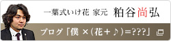 一葉式いけ花 家元嗣 粕谷尚弘 ブログ「僕×(花+♪)=???」